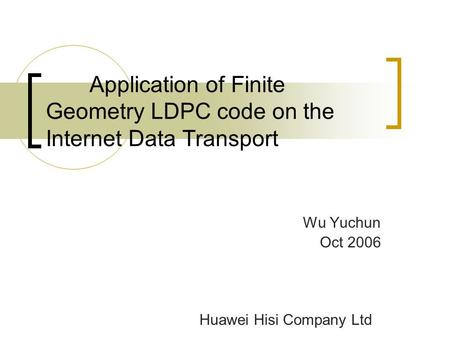 Application of Finite Geometry LDPC code on the Internet Data Transport Wu Yuchun Oct 2006 Huawei Hisi Company Ltd.