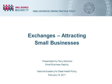 Presentation by Terry Gardiner Small Business Majority National Academy for State Health Policy February 16, 2011 Exchanges – Attracting Small Businesses.