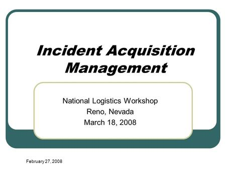 February 27, 2008 Incident Acquisition Management National Logistics Workshop Reno, Nevada March 18, 2008.