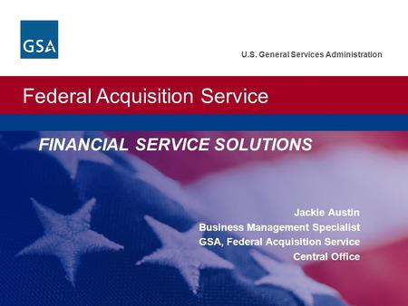 Federal Acquisition Service U.S. General Services Administration FINANCIAL SERVICE SOLUTIONS Jackie Austin Business Management Specialist GSA, Federal.