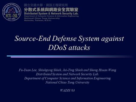 Source-End Defense System against DDoS attacks Fu-Yuan Lee, Shiuhpyng Shieh, Jui-Ting Shieh and Sheng Hsuan Wang Distributed System and Network Security.