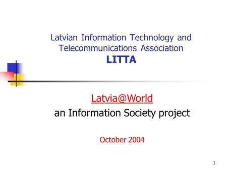 1 Latvian Information Technology and Telecommunications Association LITTA an Information Society project October 2004.