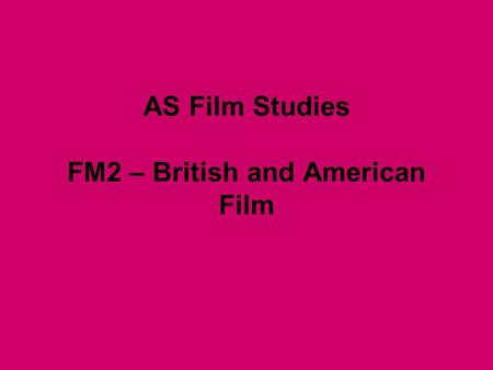AS Film Studies FM2 – British and American Film. Outline 2 ½ hour exam worth 60% of your grade Mon 17 th May 3 questions – Producers and Audiences, British.