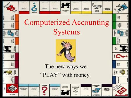 "Computerized Accounting Systems The new ways we ""PLAY"" with money."