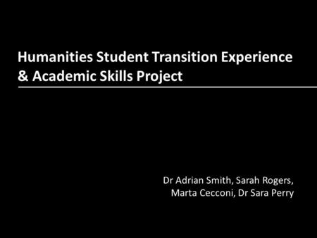 Humanities Student Transition Experience & Academic Skills Project Dr Adrian Smith, Sarah Rogers, Marta Cecconi, Dr Sara Perry.