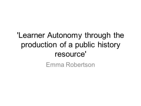 'Learner Autonomy through the production of a public history resource' Emma Robertson.