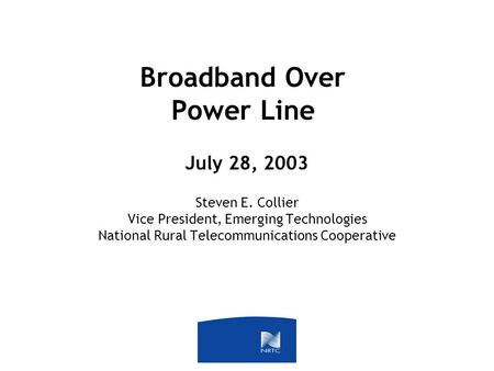 Broadband Over Power Line July 28, 2003 Steven E. Collier Vice President, Emerging Technologies National Rural Telecommunications Cooperative.