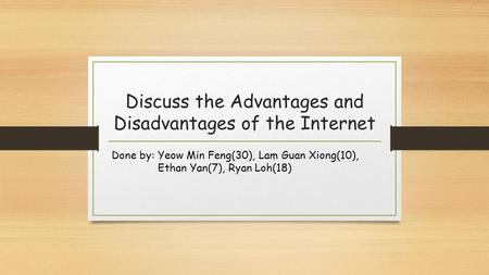 Discuss the Advantages and Disadvantages of the Internet Done by: Yeow Min Feng(30), Lam Guan Xiong(10), Ethan Yan(7), Ryan Loh(18)