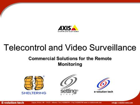Commercial Solutions for the Remote Monitoring July 2004 Telecontrol and Video Surveillance E-volution tech Zappa, 8 Ilion, 98 – 13123 – Athens– Tel. 2102693781.