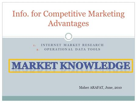 1. INTERNET MARKET RESEARCH 2. OPERATIONAL DATA TOOLS Info. for Competitive Marketing Advantages Maher ARAFAT, June, 2010.