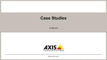 Www.axis.com Case Studies Healthcare. www.axis.com Christus Spohn Hospital - USA Monitoring a hospital's pulse deep in the heart of Texas.