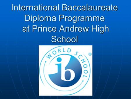 International Baccalaureate Diploma Programme at Prince Andrew High School.