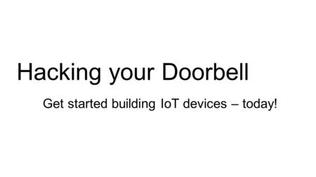 Hacking your Doorbell Get started building IoT devices – today!