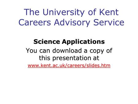 The University of Kent Careers Advisory Service Science Applications You can download a copy of this presentation at www.kent.ac.uk/careers/slides.htm.