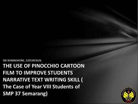 SRI ROMADHONI, 2201403626 THE USE OF PINOCCHIO CARTOON FILM TO IMPROVE STUDENTS NARRATIVE TEXT WRITING SKILL ( The Case of Year VIII Students of SMP 37.