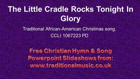 The Little Cradle Rocks Tonight In Glory Traditional African-American Christmas song. CCLI 1067223 PD.