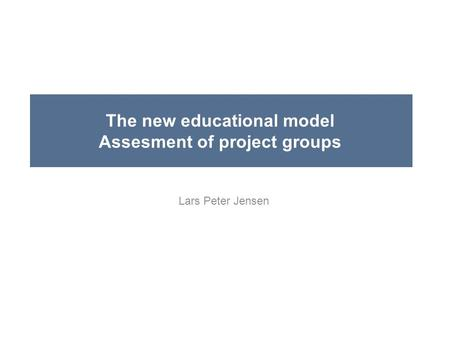 The new educational model Assesment of project groups Lars Peter Jensen.