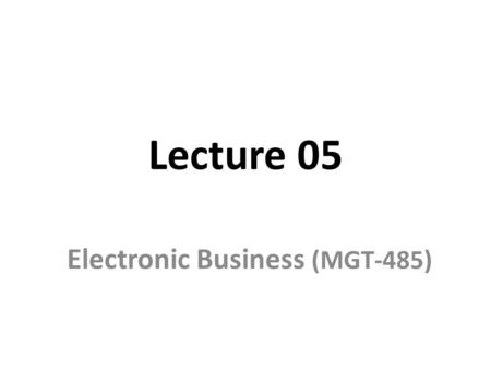 Lecture 05 Electronic Business (MGT-485). Recap - Lecture 04 Information Infrastructure Electronic Data Interchange (EDI) Program languages – Machine.