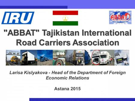 1 ABBAT Tajikistan International Road Carriers Association Larisa Kislyakova - Head of the Department of Foreign Economic Relations Astana 2015.