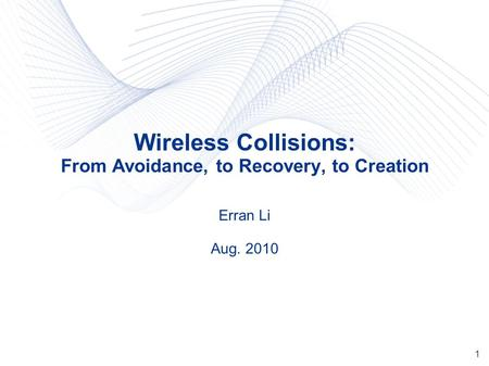1 Wireless Collisions: From Avoidance, to Recovery, to Creation Erran Li Aug. 2010.