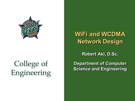 College of Engineering WiFi and WCDMA Network Design Robert Akl, D.Sc. Department of Computer Science and Engineering Robert Akl, D.Sc. Department of Computer.