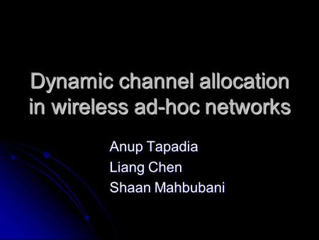 Dynamic channel allocation in wireless ad-hoc networks Anup Tapadia Liang Chen Shaan Mahbubani.