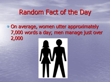 Random Fact of the Day On average, women utter approximately 7,000 words a day; men manage just over 2,000 On average, women utter approximately 7,000.