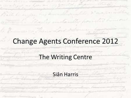 Change Agents Conference 2012 The Writing Centre Siân Harris.