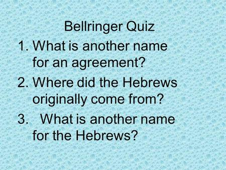 Bellringer Quiz 1.What is another name for an agreement? 2.Where did the Hebrews originally come from? 3.What is another name for the Hebrews?