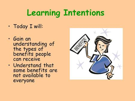 Learning Intentions Today I will: Gain an understanding of the types of benefits people can receive Understand that some benefits are not available to.