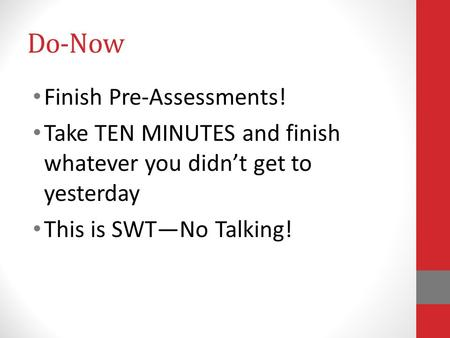 Do-Now Finish Pre-Assessments! Take TEN MINUTES and finish whatever you didn't get to yesterday This is SWT—No Talking!
