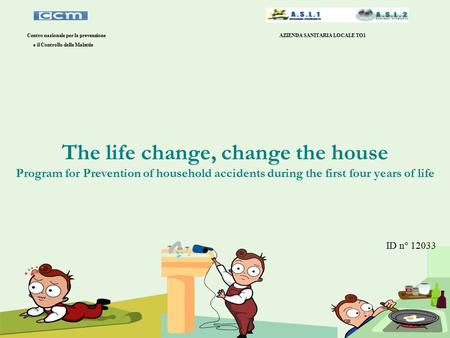 The life change, change the house Program for Prevention of household accidents during the first four years of life Centro nazionale per la prevenzione.