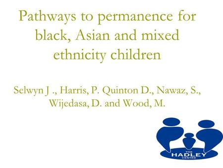 Pathways to permanence for black, Asian and mixed ethnicity children Selwyn J., Harris, P. Quinton D., Nawaz, S., Wijedasa, D. and Wood, M.