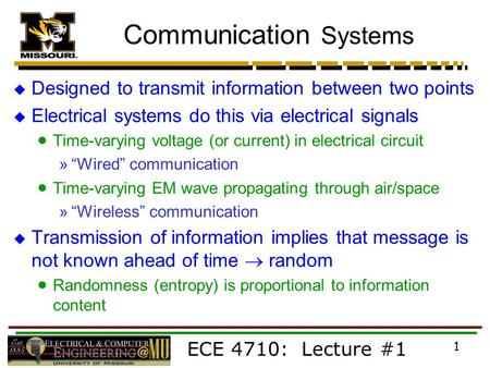 ECE 4710: Lecture #1 1 Communication Systems  Designed to transmit information between two points  Electrical systems do this via electrical signals.