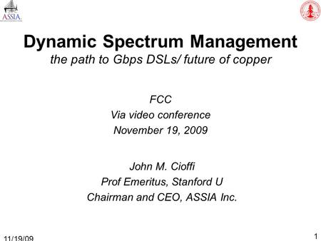 Dynamic Spectrum Management the path to Gbps DSLs/ future of copper FCC Via video conference November 19, 2009 1 11/19/09 John M. Cioffi Prof Emeritus,