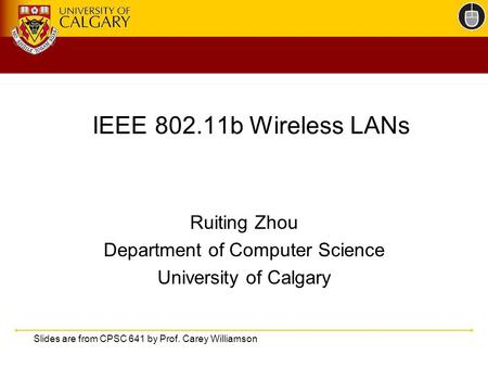 IEEE 802.11b Wireless LANs Ruiting Zhou Department of Computer Science University of Calgary Slides are from CPSC 641 by Prof. Carey Williamson.