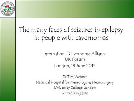 The many faces of seizures in epilepsy in people with cavernomas International Cavernoma Alliance UK Forum London, 13 June 2015 Dr Tim Wehner National.