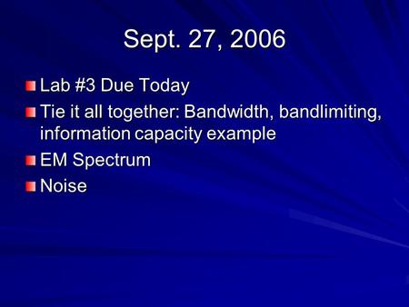 Sept. 27, 2006 Lab #3 Due Today Tie it all together: Bandwidth, bandlimiting, information capacity example EM Spectrum Noise.