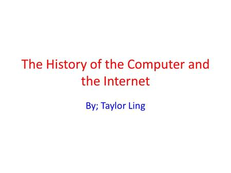 The History of the Computer and the Internet By; Taylor Ling.