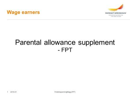Wage earners Parental allowance supplement - FPT 2015-01 Föräldrapenningtillägg (FPT) 1.
