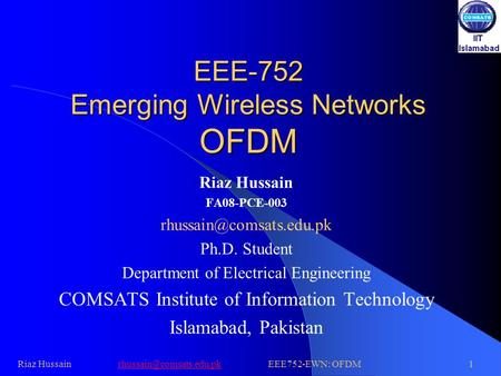 EEE-752 Emerging Wireless Networks OFDM Riaz Hussain FA08-PCE-003 Ph.D. Student Department of Electrical Engineering COMSATS Institute.