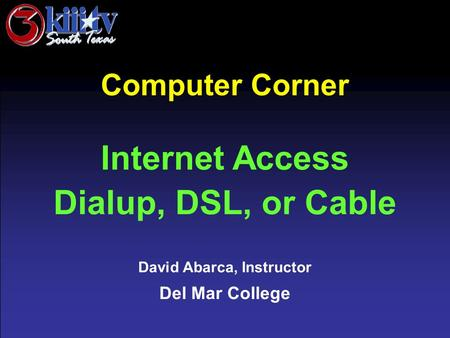 David Abarca, Instructor Del Mar College Computer Corner Internet Access Dialup, DSL, or Cable.