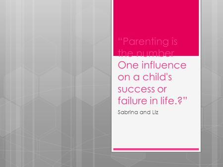 """Parenting is the number One influence on a child's success or failure in life.?"" Sabrina and Liz."
