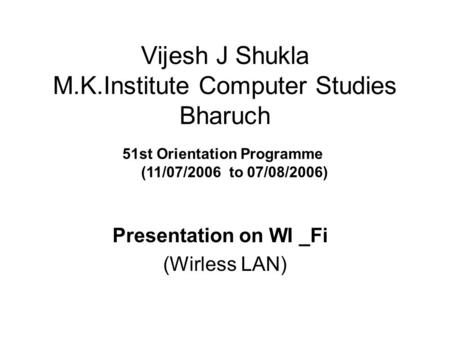 Vijesh J Shukla M.K.Institute Computer Studies Bharuch Presentation on WI _Fi (Wirless LAN) 51st Orientation Programme (11/07/2006 to 07/08/2006)