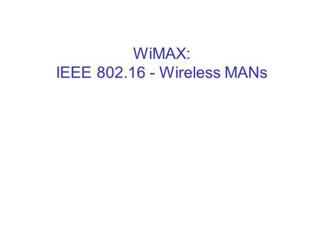 WiMAX: IEEE 802.16 - Wireless MANs. Sridhar IyerIIT Bombay2 Wireless networks  Wireless PANs (Bluetooth – IEEE 802.15) –very low range –wireless connection.