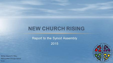 Report to the Synod Assembly 2015 NEW CHURCH RISING Bishop Wayne N. Miller Metropolitan Chicago Synod ELCA.