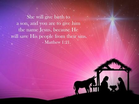 She will give birth to a son, and you are to give him the name Jesus, because He will save His people from their sins. - Matthew 1:21.