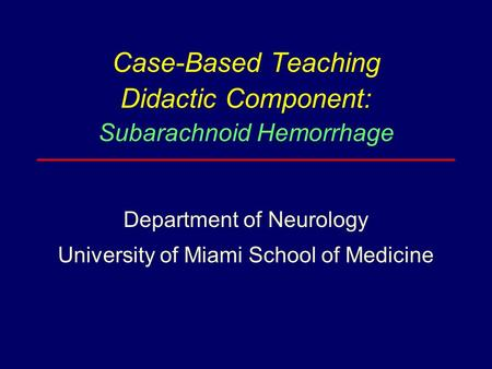 Case-Based Teaching Didactic Component: Subarachnoid Hemorrhage Department of Neurology University of Miami School of Medicine.