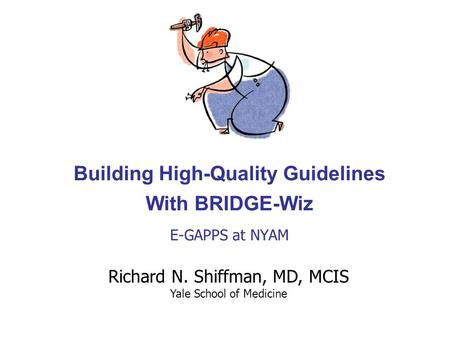 Building High-Quality Guidelines With BRIDGE-Wiz E-GAPPS at NYAM Richard N. Shiffman, MD, MCIS Yale School of Medicine.