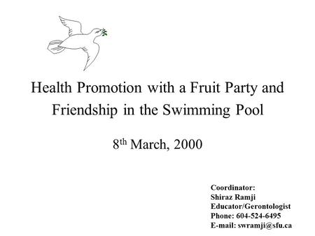 Health Promotion with a Fruit Party and Friendship in the Swimming Pool 8 th March, 2000 Coordinator: Shiraz Ramji Educator/Gerontologist Phone: 604-524-6495.